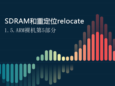 SDRAM和重定位relocate-1.5.ARM裸机第五部分视频课程