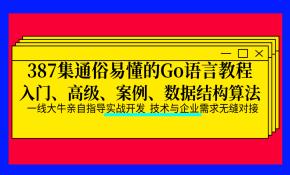 387集通俗易懂的Go语言教程(入门、进阶、案例、数据结构和算法)