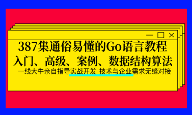 387集通俗易懂的Go语言教程(入门、高级、案例、数据结构和算法)