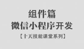 【李炎恢】【微信小程序开发 / 组件篇 / 阶段一】【十天精品课堂】