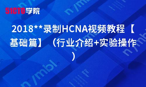 2019录制HCNA视频教程【基础篇】(行业介绍+实验操作)